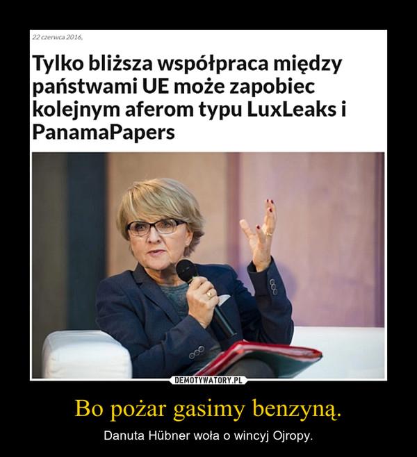 Bo pożar gasimy benzyną. – Danuta Hübner woła o wincyj Ojropy.