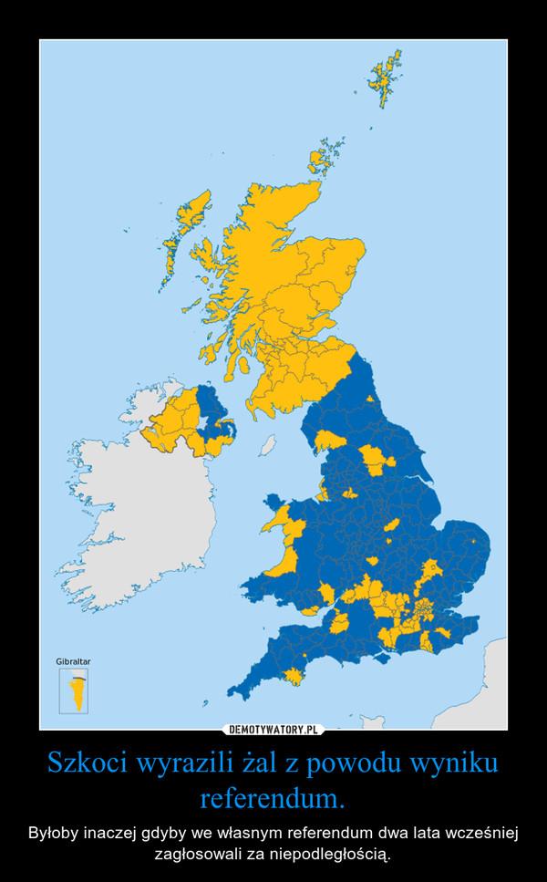 Szkoci wyrazili żal z powodu wyniku referendum. – Byłoby inaczej gdyby we własnym referendum dwa lata wcześniej zagłosowali za niepodległością.