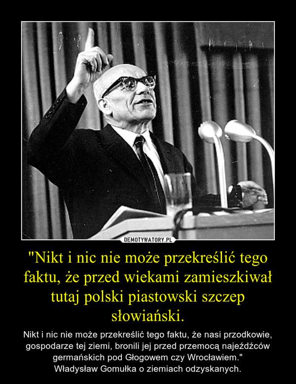 """""""Nikt i nic nie może przekreślić tego faktu, że przed wiekami zamieszkiwał tutaj polski piastowski szczep słowiański. – Nikt i nic nie może przekreślić tego faktu, że nasi przodkowie, gospodarze tej ziemi, bronili jej przed przemocą najeźdźców germańskich pod Głogowem czy Wrocławiem.""""Władysław Gomułka o ziemiach odzyskanych."""