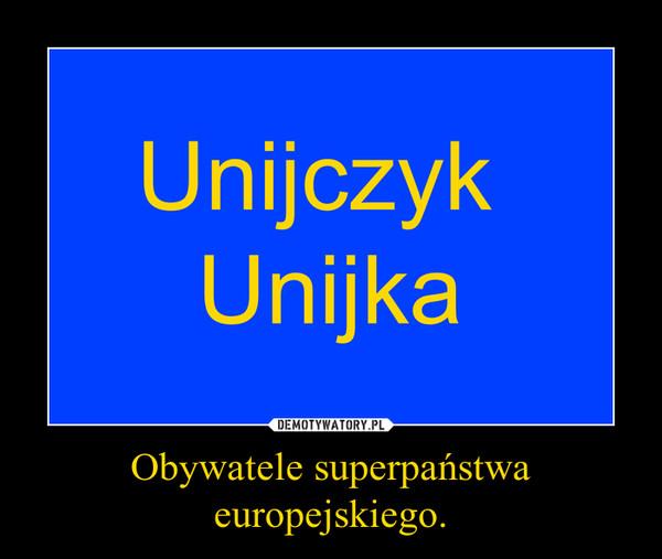 Obywatele superpaństwa europejskiego. –