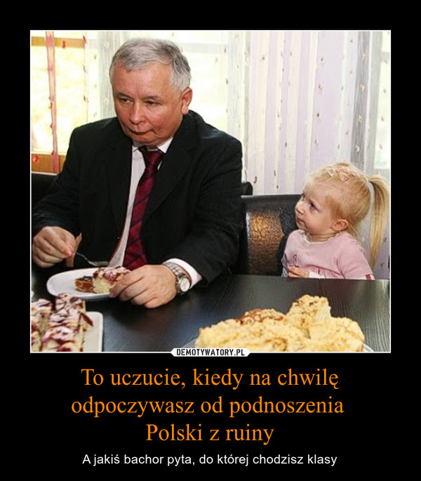 To uczucie, kiedy na chwilę odpoczywasz od podnoszenia Polski z ruiny – A jakiś bachor pyta, do której chodzisz klasy