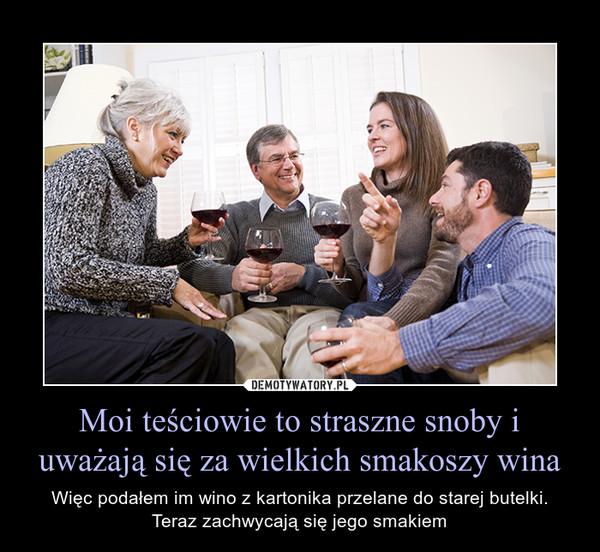 Moi teściowie to straszne snoby i uważają się za wielkich smakoszy wina – Więc podałem im wino z kartonika przelane do starej butelki. Teraz zachwycają się jego smakiem