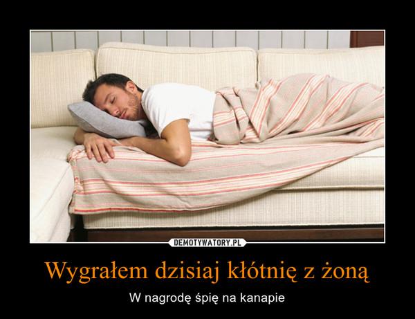 Wygrałem dzisiaj kłótnię z żoną – W nagrodę śpię na kanapie