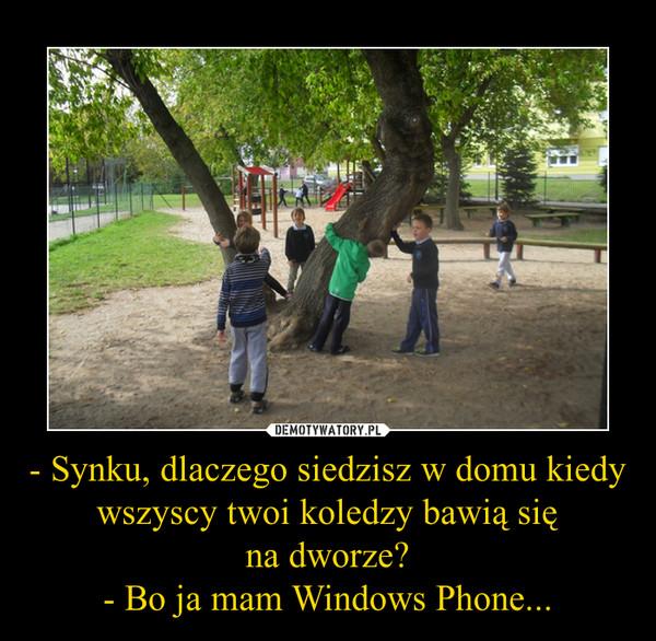 - Synku, dlaczego siedzisz w domu kiedy wszyscy twoi koledzy bawią sięna dworze?- Bo ja mam Windows Phone... –