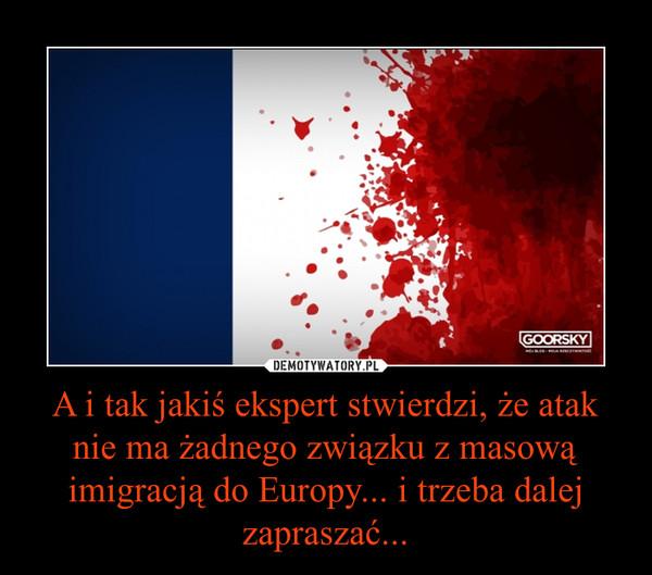 A i tak jakiś ekspert stwierdzi, że atak nie ma żadnego związku z masową imigracją do Europy... i trzeba dalej zapraszać... –