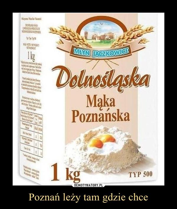Poznań leży tam gdzie chce –  Dolnośląska mąka poznańska