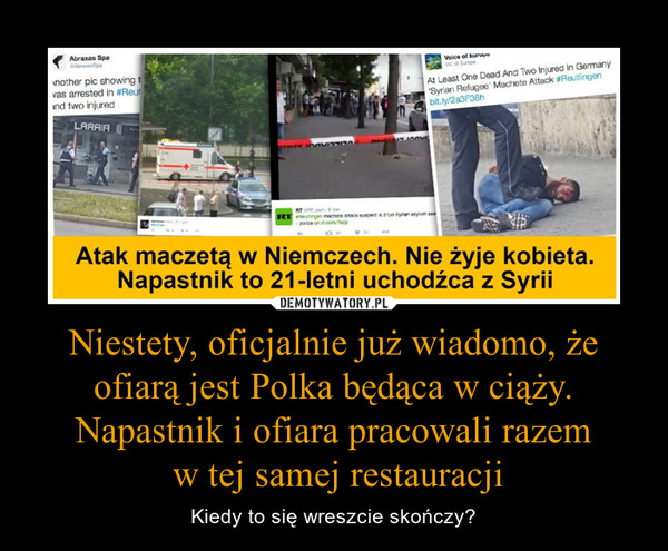 Niestety, oficjalnie już wiadomo, że ofiarą jest Polka będąca w ciąży. Napastnik i ofiara pracowali razem w tej samej restauracji – Kiedy to się wreszcie skończy?