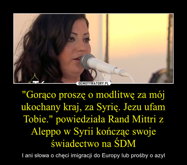 """""""Gorąco proszę o modlitwę za mój ukochany kraj, za Syrię. Jezu ufam Tobie."""" powiedziała Rand Mittri z Aleppo w Syrii kończąc swoje świadectwo na ŚDM – I ani słowa o chęci imigracji do Europy lub prośby o azyl"""