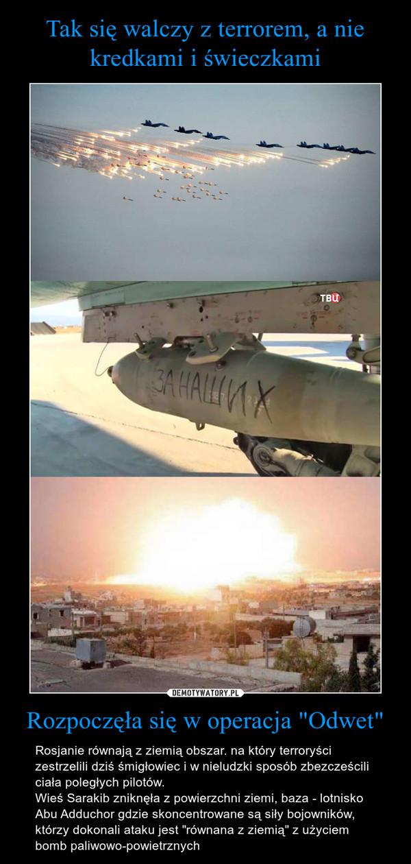"""Rozpoczęła się w operacja """"Odwet"""" – Rosjanie równają z ziemią obszar. na który terroryści zestrzelili dziś śmigłowiec i w nieludzki sposób zbezcześcili ciała poległych pilotów.Wieś Sarakib zniknęła z powierzchni ziemi, baza - lotnisko Abu Adduchor gdzie skoncentrowane są siły bojowników, którzy dokonali ataku jest """"równana z ziemią"""" z użyciem bomb paliwowo-powietrznych"""