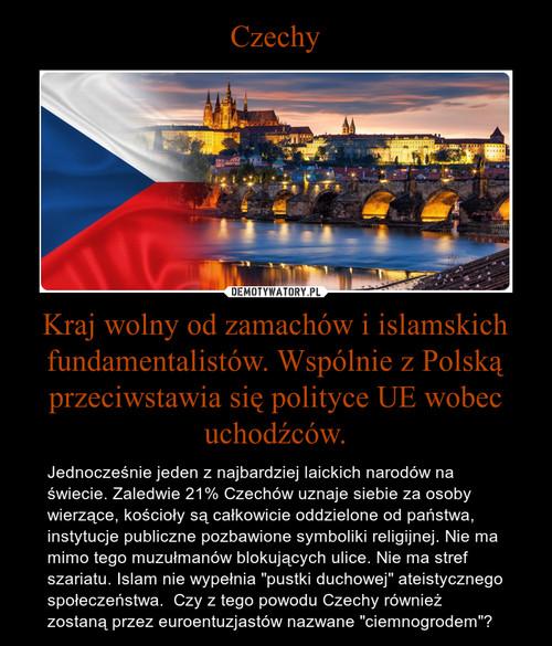 Czechy Kraj wolny od zamachów i islamskich fundamentalistów. Wspólnie z Polską przeciwstawia się polityce UE wobec uchodźców.