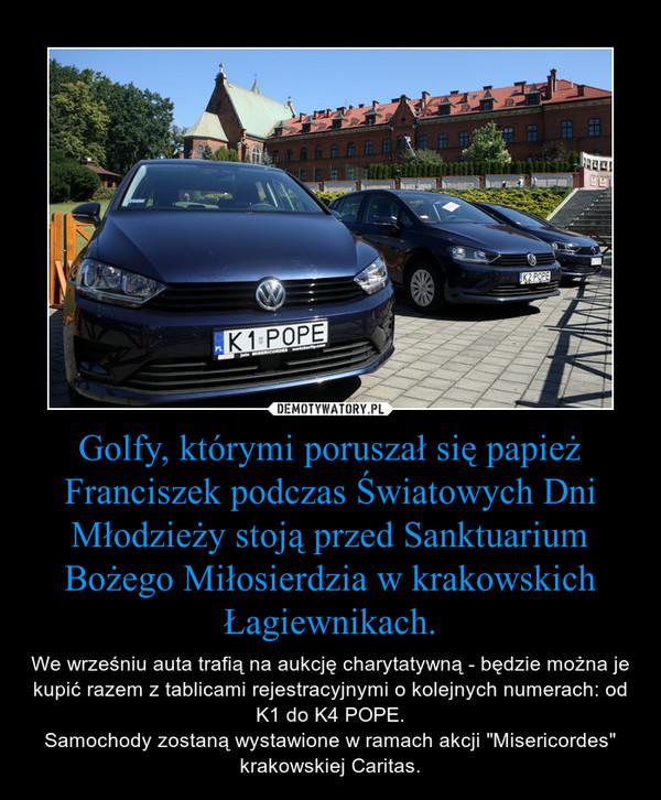 """Golfy, którymi poruszał się papież Franciszek podczas Światowych Dni Młodzieży stoją przed Sanktuarium Bożego Miłosierdzia w krakowskich Łagiewnikach. – We wrześniu auta trafią na aukcję charytatywną - będzie można je kupić razem z tablicami rejestracyjnymi o kolejnych numerach: od K1 do K4 POPE.Samochody zostaną wystawione w ramach akcji """"Misericordes"""" krakowskiej Caritas."""