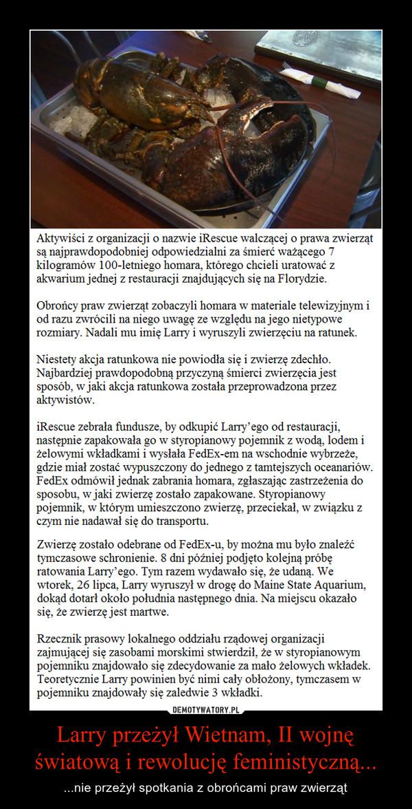 Larry przeżył Wietnam, II wojnę światową i rewolucję feministyczną... – ...nie przeżył spotkania z obrońcami praw zwierząt Aktywiści z organizacji o nazwie iRescue walczącej o prawa zwierząt są najprawdopodobniej odpowiedzialni za śmierć ważącego 7 kilogramów 100-letniego homara, którego chcieli uratować z akwarium jednej z restauracji znajdujących się na Florydzie.Obrońcy praw zwierząt zobaczyli homara w materiale telewizyjnym i od razu zwrócili na niego uwagę ze względu na jego nietypowe rozmiary. Nadali mu imię Larry i wyruszyli zwierzęciu na ratunek.Niestety akcja ratunkowa nie powiodła się i zwierzę zdechło. Najbardziej prawdopodobną przyczyną śmierci zwierzęcia jest sposób, w jaki akcja ratunkowa została przeprowadzona przez aktywistów.iRescue zebrała fundusze, by odkupić Larry'ego od restauracji, następnie zapakowała go w styropianowy pojemnik z wodą, lodem i żelowymi wkładkami i wysłała FedEx-em na wschodnie wybrzeże, gdzie miał zostać wypuszczony do jednego z tamtejszych oceanariów. FedEx odmówił jednak zabrania homara, zgłaszając zastrzeżenia do sposobu, w jaki zwierzę zostało zapakowane. Styropianowy pojemnik, w którym umieszczono zwierzę, przeciekał, w związku z czym nie nadawał się do transportu.Zwierzę zostało odebrane od FedEx-u, by można mu było znaleźć tymczasowe schronienie. 8 dni później podjęto kolejną próbę ratowania Larry'ego. Tym razem wydawało się, że udaną. We wtorek, 26 lipca, Larry wyruszył w drogę do Maine State Aquarium, dokąd dotarł około południa następnego dnia. Na miejscu okazało się, że zwierzę jest martwe.Rzecznik prasowy lokalnego oddziału rządowej organizacji zajmującej się zasobami morskimi stwierdził, że w styropianowym pojemniku znajdowało się zdecydowanie za mało żelowych wkładek. Teoretycznie Larry powinien być nimi cały obłożony, tymczasem w pojemniku znajdowały się zaledwie 3 wkładki.