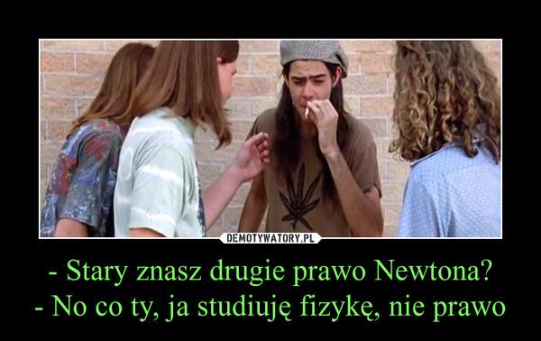 - Stary znasz drugie prawo Newtona?- No co ty, ja studiuję fizykę, nie prawo –