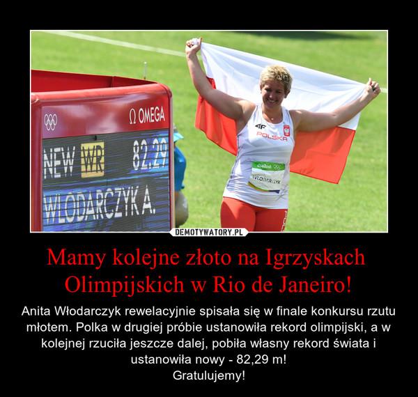 Mamy kolejne złoto na Igrzyskach Olimpijskich w Rio de Janeiro! – Anita Włodarczyk rewelacyjnie spisała się w finale konkursu rzutu młotem. Polka w drugiej próbie ustanowiła rekord olimpijski, a w kolejnej rzuciła jeszcze dalej, pobiła własny rekord świata i ustanowiła nowy - 82,29 m!Gratulujemy!