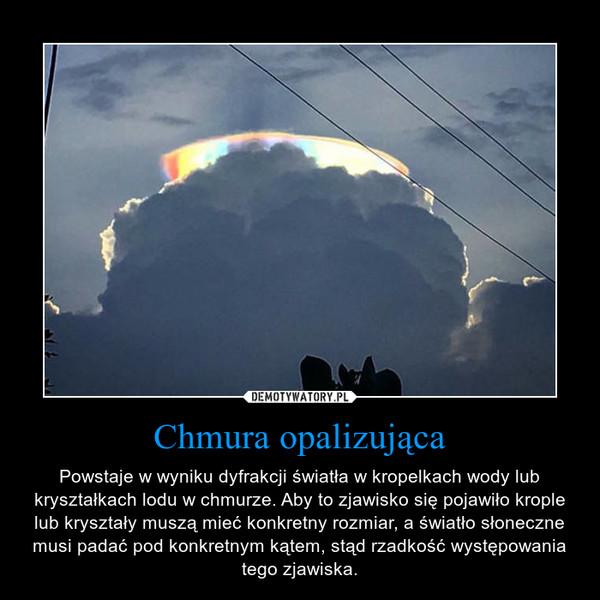 Chmura opalizująca – Powstaje w wyniku dyfrakcji światła w kropelkach wody lub kryształkach lodu w chmurze. Aby to zjawisko się pojawiło krople lub kryształy muszą mieć konkretny rozmiar, a światło słoneczne musi padać pod konkretnym kątem, stąd rzadkość występowania tego zjawiska.