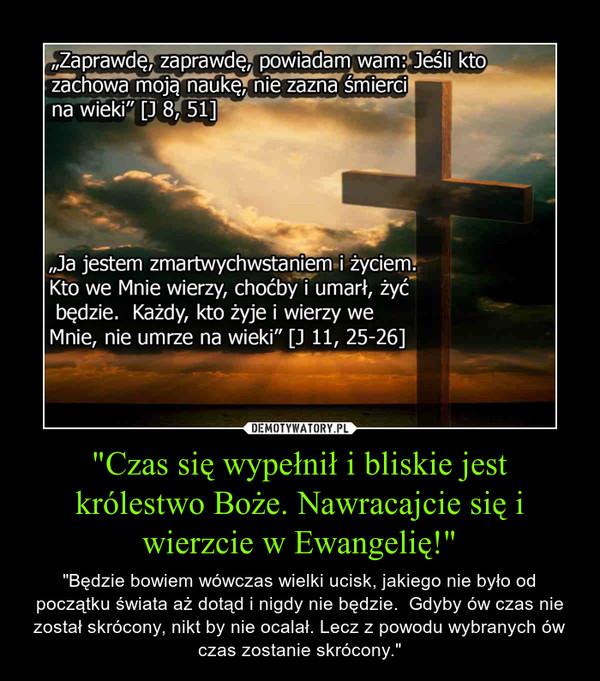 """""""Czas się wypełnił i bliskie jest królestwo Boże. Nawracajcie się i wierzcie w Ewangelię!"""" – """"Będzie bowiem wówczas wielki ucisk, jakiego nie było od początku świata aż dotąd i nigdy nie będzie.  Gdyby ów czas nie został skrócony, nikt by nie ocalał. Lecz z powodu wybranych ów czas zostanie skrócony."""""""