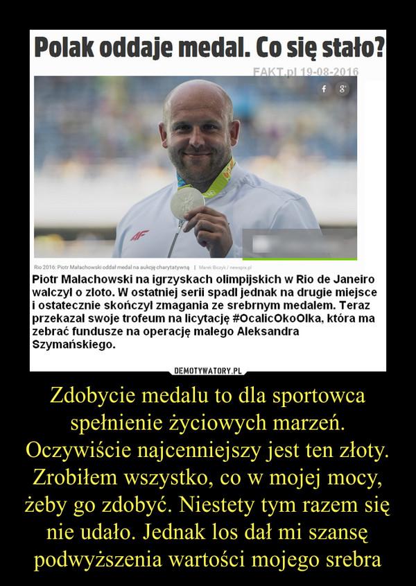 Zdobycie medalu to dla sportowca spełnienie życiowych marzeń. Oczywiście najcenniejszy jest ten złoty. Zrobiłem wszystko, co w mojej mocy, żeby go zdobyć. Niestety tym razem się nie udało. Jednak los dał mi szansę podwyższenia wartości mojego srebra –