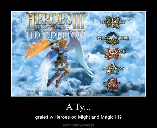 A Ty... – grałeś w Heroes od Might and Magic III?