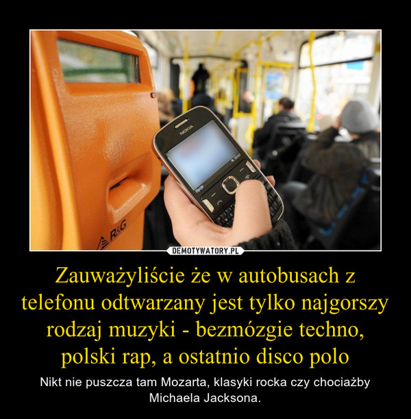 Zauważyliście że w autobusach z telefonu odtwarzany jest tylko najgorszy rodzaj muzyki - bezmózgie techno, polski rap, a ostatnio disco polo – Nikt nie puszcza tam Mozarta, klasyki rocka czy chociażby Michaela Jacksona.