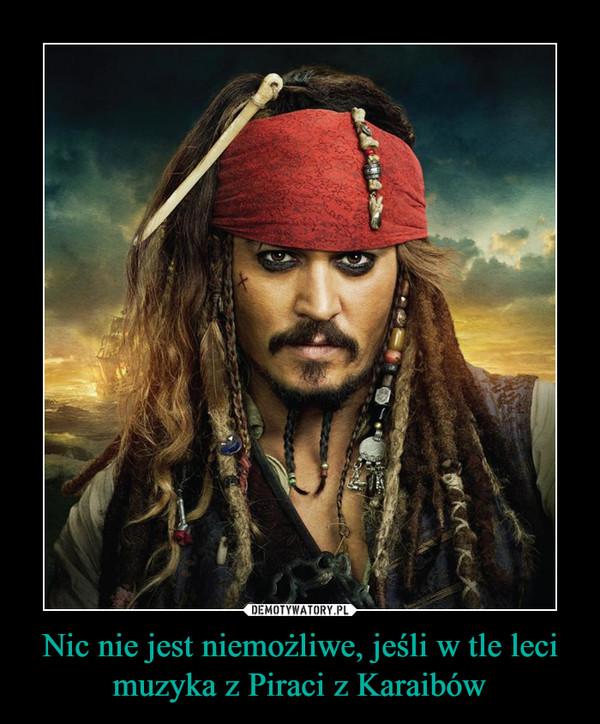 Nic nie jest niemożliwe, jeśli w tle leci muzyka z Piraci z Karaibów –