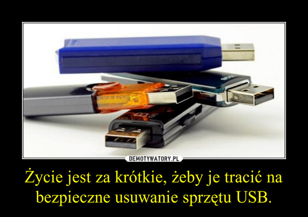 Życie jest za krótkie, żeby je tracić na bezpieczne usuwanie sprzętu USB. –