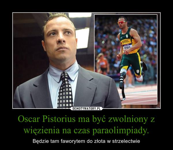 Oscar Pistorius ma być zwolniony z więzienia na czas paraolimpiady. – Będzie tam faworytem do złota w strzelectwie