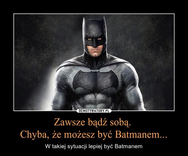 Zawsze bądź sobą. Chyba, że możesz być Batmanem... – W takiej sytuacji lepiej być Batmanem
