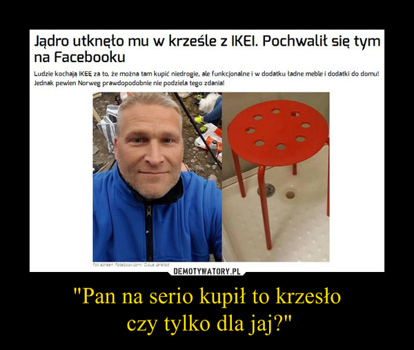 """""""Pan na serio kupił to krzesło czy tylko dla jaj?"""" –  Jądro utknęło mu w krześle z IKEI. Pochwalił się tym na FacebookuLudzie kochają IKEĘ za to, że można tam kupić niedrogie, ale funkcjonalne i w dodatku ładne meble i dodatki do domu! Jednak pewien Norweg prawdopodobnie nie podziela tego zdania!"""