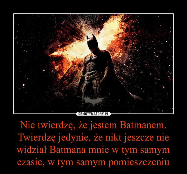 Nie twierdzę, że jestem Batmanem. Twierdzę jedynie, że nikt jeszcze nie widział Batmana mnie w tym samym czasie, w tym samym pomieszczeniu –