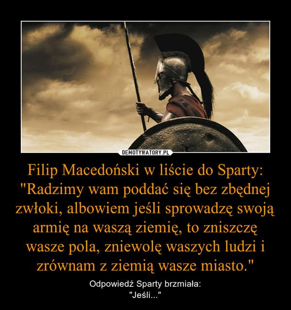 """Filip Macedoński w liście do Sparty:""""Radzimy wam poddać się bez zbędnej zwłoki, albowiem jeśli sprowadzę swoją armię na waszą ziemię, to zniszczę wasze pola, zniewolę waszych ludzi i zrównam z ziemią wasze miasto."""" – Odpowiedź Sparty brzmiała:""""Jeśli..."""""""