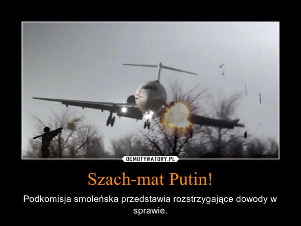Szach-mat Putin! – Podkomisja smoleńska przedstawia rozstrzygające dowody w sprawie.