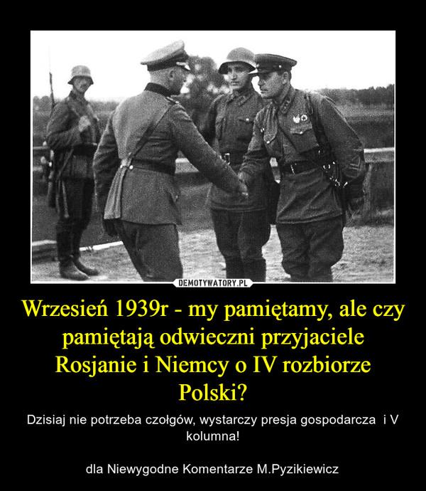 Wrzesień 1939r - my pamiętamy, ale czy pamiętają odwieczni przyjaciele Rosjanie i Niemcy o IV rozbiorze Polski? – Dzisiaj nie potrzeba czołgów, wystarczy presja gospodarcza  i V kolumna!dla Niewygodne Komentarze M.Pyzikiewicz