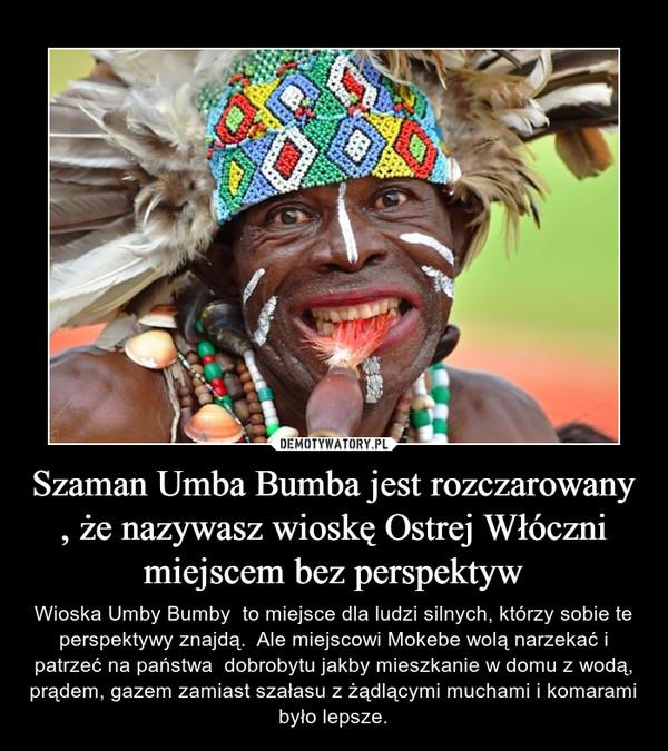 Szaman Umba Bumba jest rozczarowany , że nazywasz wioskę Ostrej Włóczni miejscem bez perspektyw – Wioska Umby Bumby  to miejsce dla ludzi silnych, którzy sobie te perspektywy znajdą.  Ale miejscowi Mokebe wolą narzekać i patrzeć na państwa  dobrobytu jakby mieszkanie w domu z wodą, prądem, gazem zamiast szałasu z żądlącymi muchami i komarami było lepsze.