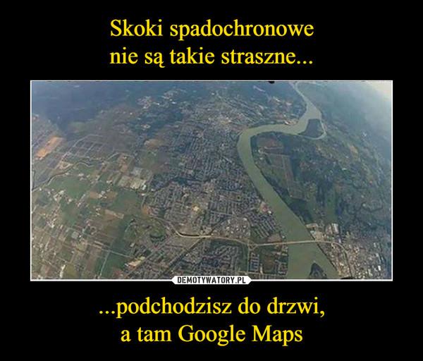 ...podchodzisz do drzwi,a tam Google Maps –