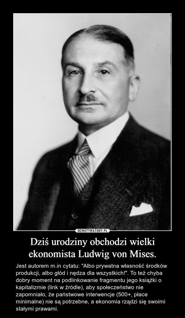 """Dziś urodziny obchodzi wielki ekonomista Ludwig von Mises. – Jest autorem m.in cytatu: """"Albo prywatna własność środków produkcji, albo głód i nędza dla wszystkich!"""". To też chyba dobry moment na podlinkowanie fragmentu jego książki o kapitalizmie (link w źródle), aby społeczeństwo nie zapomniało, że państwowe interwencje (500+, płace minimalne) nie są potrzebne, a ekonomia rządzi się swoimi stałymi prawami."""