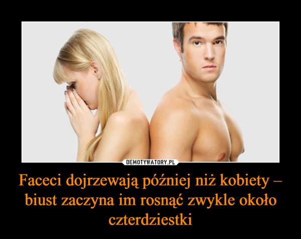 Faceci dojrzewają później niż kobiety – biust zaczyna im rosnąć zwykle około czterdziestki –