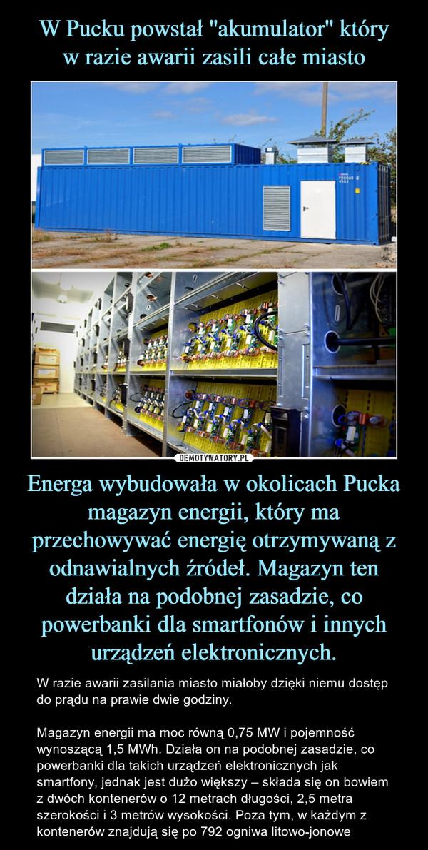 Energa wybudowała w okolicach Pucka magazyn energii, który ma przechowywać energię otrzymywaną z odnawialnych źródeł. Magazyn ten działa na podobnej zasadzie, co powerbanki dla smartfonów i innych urządzeń elektronicznych. – W razie awarii zasilania miasto miałoby dzięki niemu dostęp do prądu na prawie dwie godziny.Magazyn energii ma moc równą 0,75 MW i pojemność wynoszącą 1,5 MWh. Działa on na podobnej zasadzie, co powerbanki dla takich urządzeń elektronicznych jak smartfony, jednak jest dużo większy – składa się on bowiem z dwóch kontenerów o 12 metrach długości, 2,5 metra szerokości i 3 metrów wysokości. Poza tym, w każdym z kontenerów znajdują się po 792 ogniwa litowo-jonowe