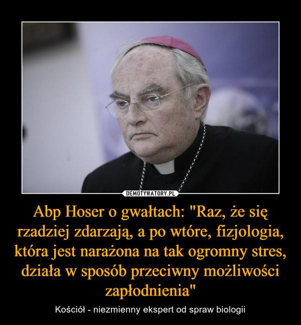 """Abp Hoser o gwałtach: """"Raz, że się rzadziej zdarzają, a po wtóre, fizjologia, która jest narażona na tak ogromny stres, działa w sposób przeciwny możliwości zapłodnienia"""" – Kościół - niezmienny ekspert od spraw biologii"""