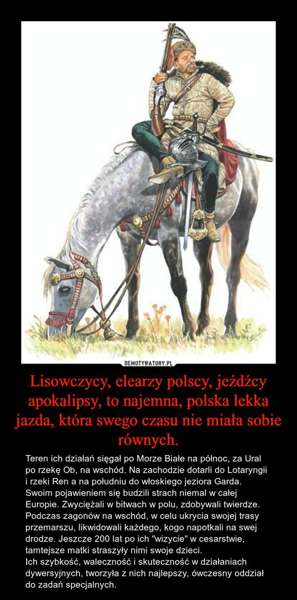 """Lisowczycy, elearzy polscy, jeźdźcy apokalipsy, to najemna, polska lekka jazda, która swego czasu nie miała sobie równych. – Teren ich działań sięgał po Morze Białe na północ, za Ural po rzekę Ob, na wschód. Na zachodzie dotarli do Lotaryngii i rzeki Ren a na południu do włoskiego jeziora Garda. Swoim pojawieniem się budzili strach niemal w całej Europie. Zwyciężali w bitwach w polu, zdobywali twierdze. Podczas zagonów na wschód, w celu ukrycia swojej trasy przemarszu, likwidowali każdego, kogo napotkali na swej drodze. Jeszcze 200 lat po ich """"wizycie"""" w cesarstwie, tamtejsze matki straszyły nimi swoje dzieci.Ich szybkość, waleczność i skuteczność w działaniach dywersyjnych, tworzyła z nich najlepszy, ówczesny oddział do zadań specjalnych."""