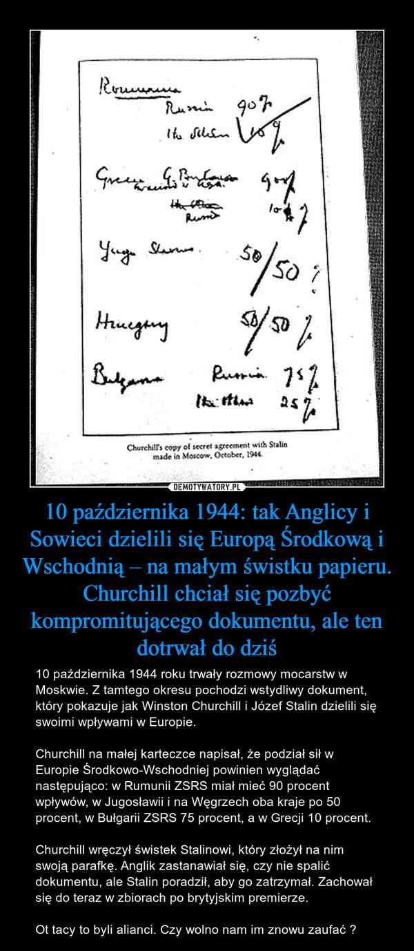 10 października 1944: tak Anglicy i Sowieci dzielili się Europą Środkową i Wschodnią – na małym świstku papieru. Churchill chciał się pozbyć kompromitującego dokumentu, ale ten dotrwał do dziś – 10 października 1944 roku trwały rozmowy mocarstw w Moskwie. Z tamtego okresu pochodzi wstydliwy dokument, który pokazuje jak Winston Churchill i Józef Stalin dzielili się swoimi wpływami w Europie.Churchill na małej karteczce napisał, że podział sił w Europie Środkowo-Wschodniej powinien wyglądać następująco: w Rumunii ZSRS miał mieć 90 procent wpływów, w Jugosławii i na Węgrzech oba kraje po 50 procent, w Bułgarii ZSRS 75 procent, a w Grecji 10 procent.Churchill wręczył świstek Stalinowi, który złożył na nim swoją parafkę. Anglik zastanawiał się, czy nie spalić dokumentu, ale Stalin poradził, aby go zatrzymał. Zachował się do teraz w zbiorach po brytyjskim premierze.Ot tacy to byli alianci. Czy wolno nam im znowu zaufać ?
