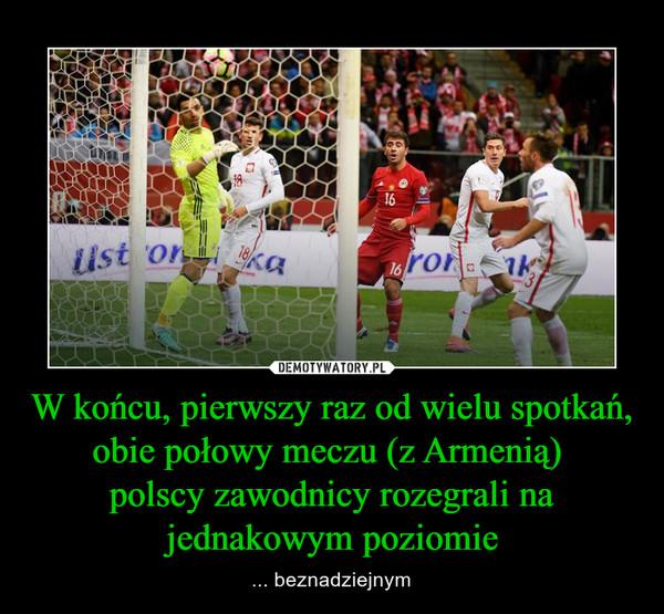 W końcu, pierwszy raz od wielu spotkań,obie połowy meczu (z Armenią) polscy zawodnicy rozegrali na jednakowym poziomie – ... beznadziejnym