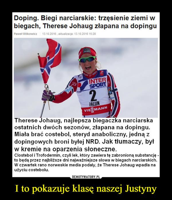 I to pokazuje klasę naszej Justyny –  Doping. Biegi narciarskie: trzęsienie ziemi wbiegach, Therese Johaug złapana na dopinguTherese Johaug, najlepsza biegaczka narciarskaostatnich dwóch sezonów, złapana na dopingu.Miała brać costebol, steryd anaboliczny, jedną zdopingowych broni byłej NRD. Jak tłumaczy, byłw kremie na oparzenia słoneczne.Clostebol i Trofodermin, czyli lek, który zawiera tę zabronioną substancję -to będą przez najbliższe dni najważniejsze słowa w biegach narciarskich.W czwartek rano norweskie media podały, że Therese Johaug wpadła naużyciu costebolu.