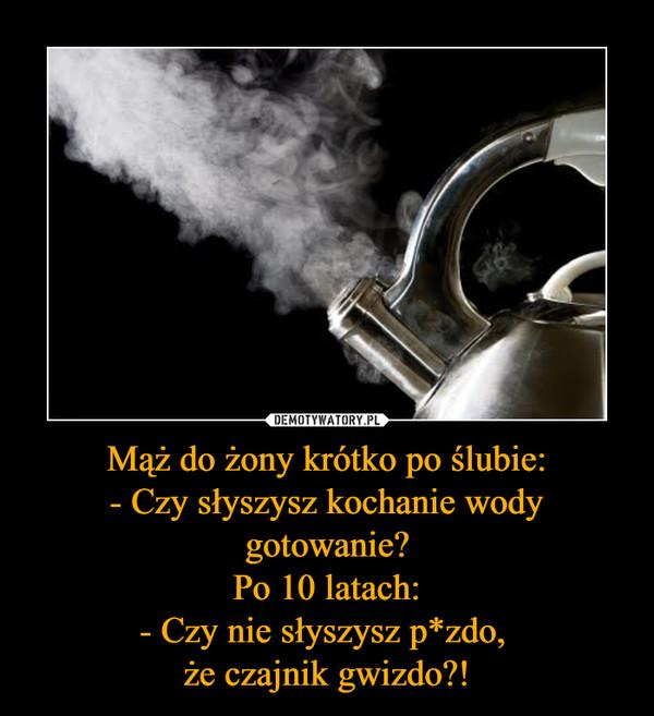 Mąż do żony krótko po ślubie:- Czy słyszysz kochanie wody gotowanie?Po 10 latach:- Czy nie słyszysz p*zdo, że czajnik gwizdo?! –