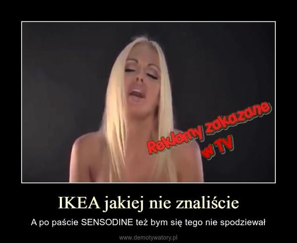 IKEA jakiej nie znaliście – A po paście SENSODINE też bym się tego nie spodziewał
