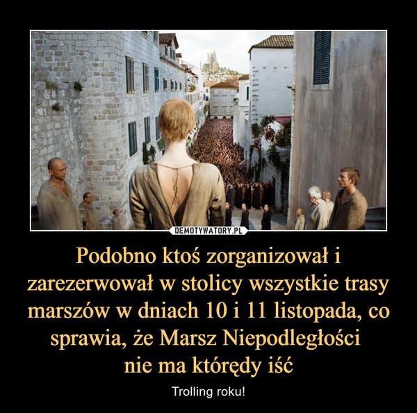 Podobno ktoś zorganizował i zarezerwował w stolicy wszystkie trasy marszów w dniach 10 i 11 listopada, co sprawia, że Marsz Niepodległości nie ma którędy iść – Trolling roku!