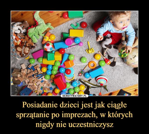 Posiadanie dzieci jest jak ciągłe sprzątanie po imprezach, w których nigdy nie uczestniczysz –