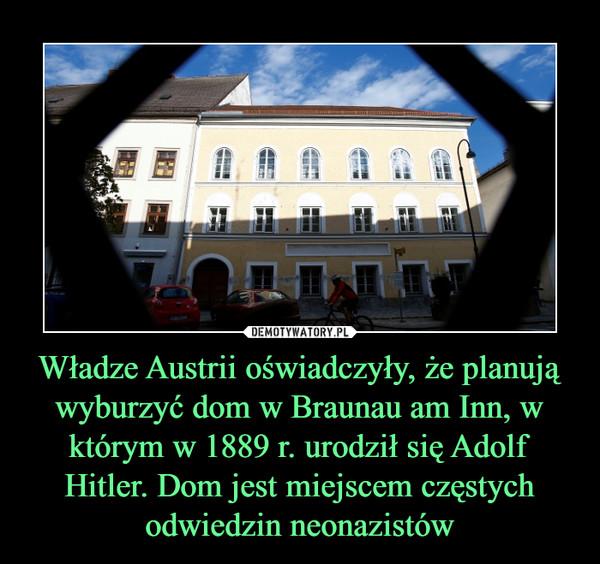 Władze Austrii oświadczyły, że planują wyburzyć dom w Braunau am Inn, w którym w 1889 r. urodził się Adolf Hitler. Dom jest miejscem częstych odwiedzin neonazistów –