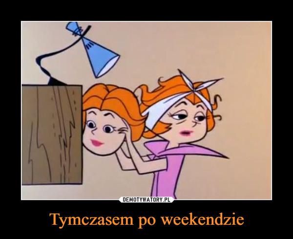 Tymczasem po weekendzie –