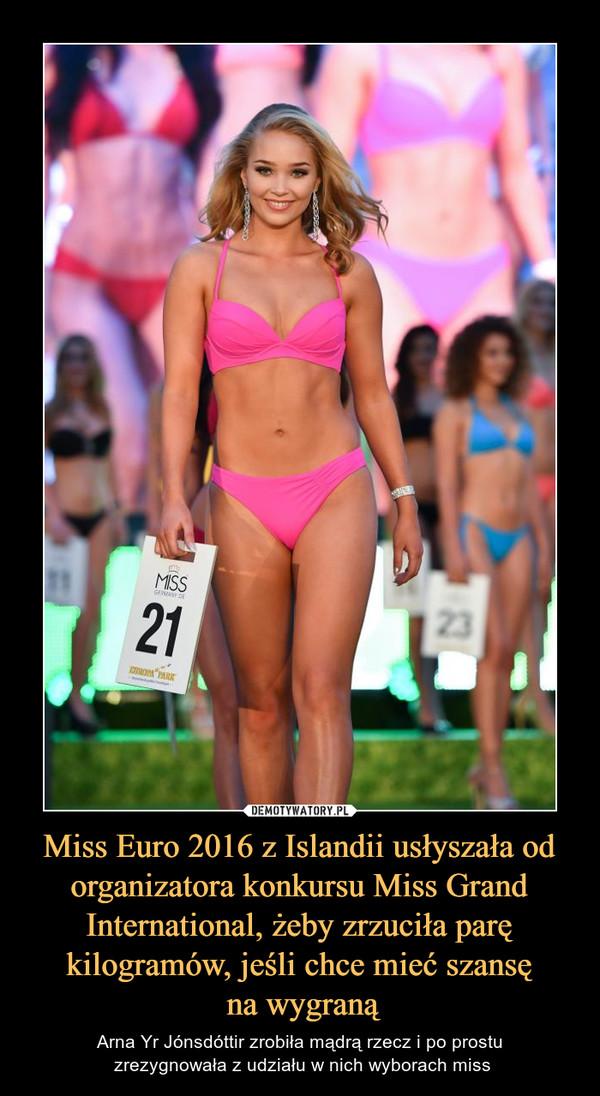 Miss Euro 2016 z Islandii usłyszała od organizatora konkursu Miss Grand International, żeby zrzuciła parę kilogramów, jeśli chce mieć szansę na wygraną – Arna Yr Jónsdóttir zrobiła mądrą rzecz i po prostu zrezygnowała z udziału w nich wyborach miss