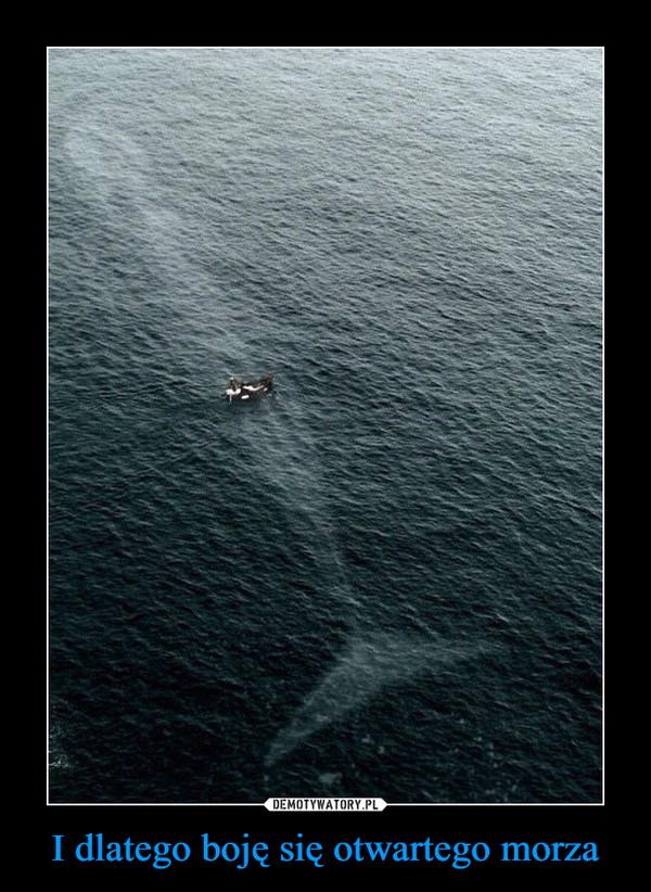 I dlatego boję się otwartego morza –